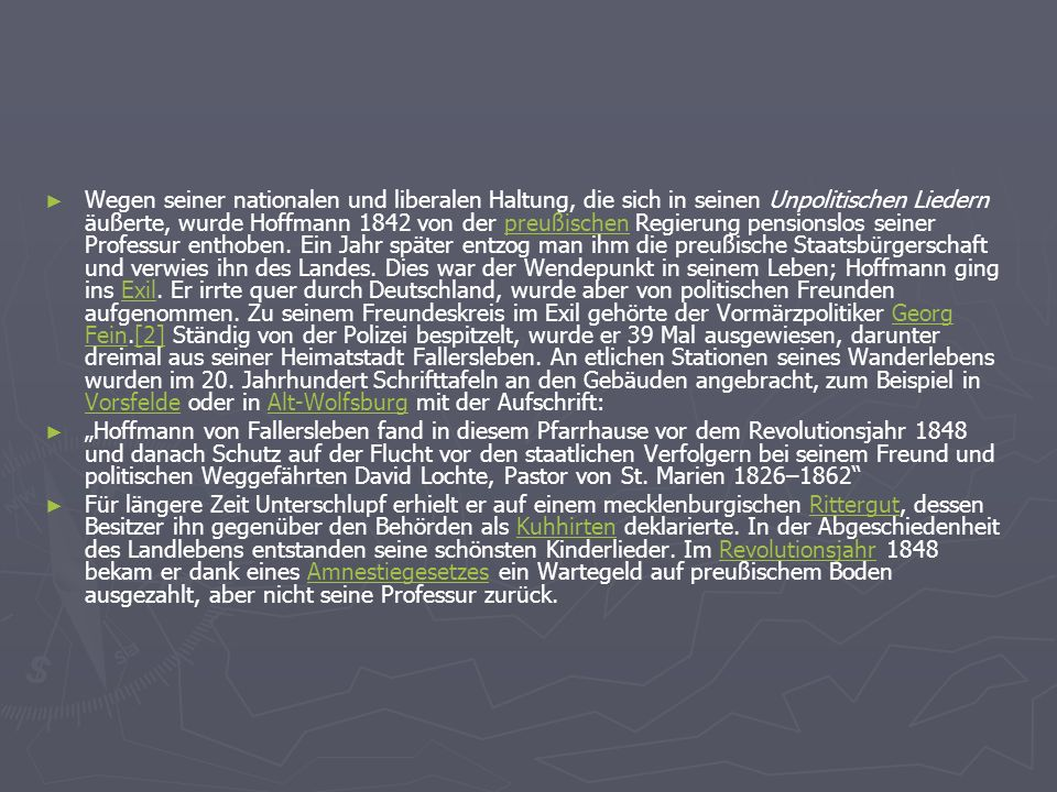 Wegen seiner nationalen und liberalen Haltung, die sich in seinen Unpolitischen Liedern äußerte, wurde Hoffmann 1842 von der preußischen Regierung pensionslos seiner Professur enthoben. Ein Jahr später entzog man ihm die preußische Staatsbürgerschaft und verwies ihn des Landes. Dies war der Wendepunkt in seinem Leben; Hoffmann ging ins Exil. Er irrte quer durch Deutschland, wurde aber von politischen Freunden aufgenommen. Zu seinem Freundeskreis im Exil gehörte der Vormärzpolitiker Georg Fein.[2] Ständig von der Polizei bespitzelt, wurde er 39 Mal ausgewiesen, darunter dreimal aus seiner Heimatstadt Fallersleben. An etlichen Stationen seines Wanderlebens wurden im 20. Jahrhundert Schrifttafeln an den Gebäuden angebracht, zum Beispiel in Vorsfelde oder in Alt-Wolfsburg mit der Aufschrift: